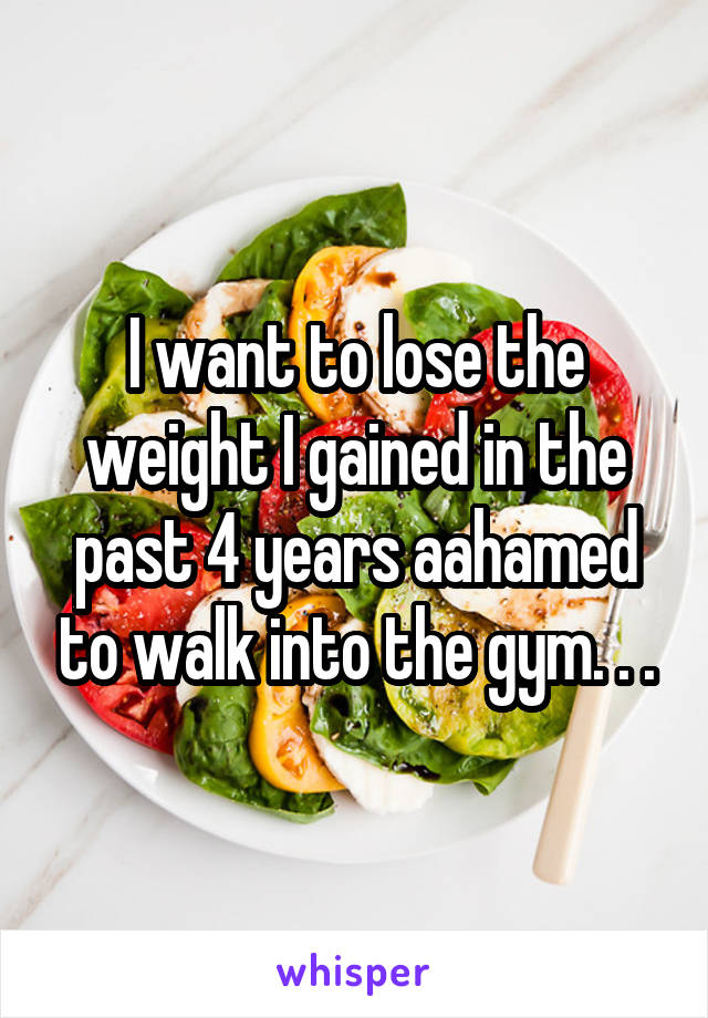 I want to lose the weight I gained in the past 4 years aahamed to walk into the gym. . .