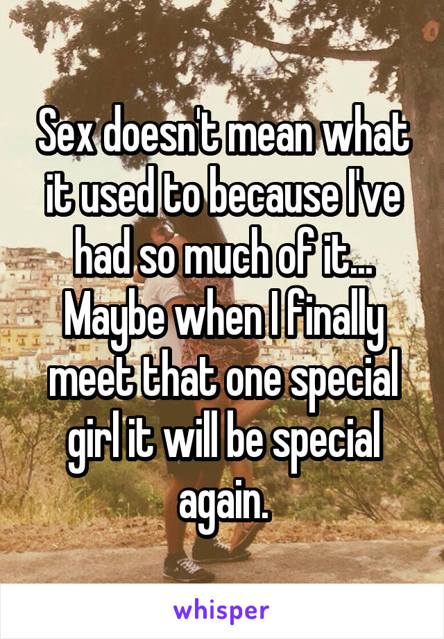 Sex doesn't mean what it used to because I've had so much of it... Maybe when I finally meet that one special girl it will be special again.