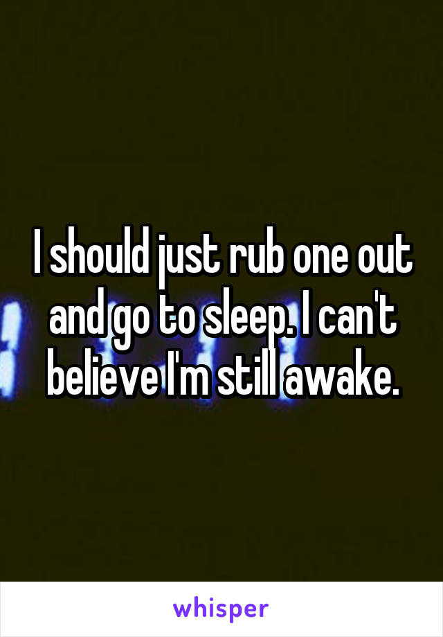 I should just rub one out and go to sleep. I can't believe I'm still awake.