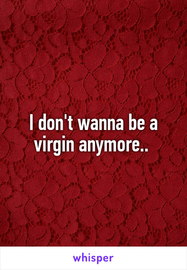 I don't wanna be a virgin anymore..