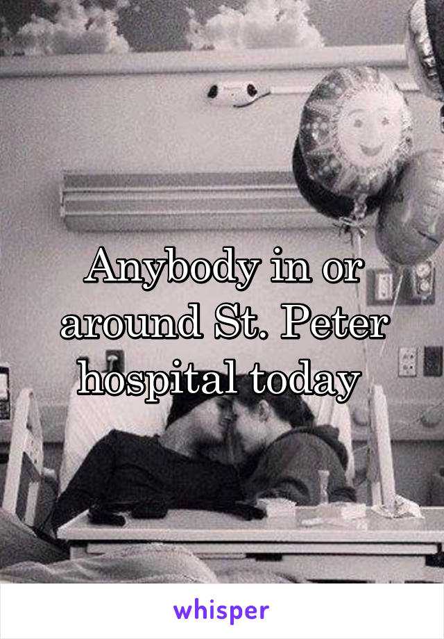 Anybody in or around St. Peter hospital today