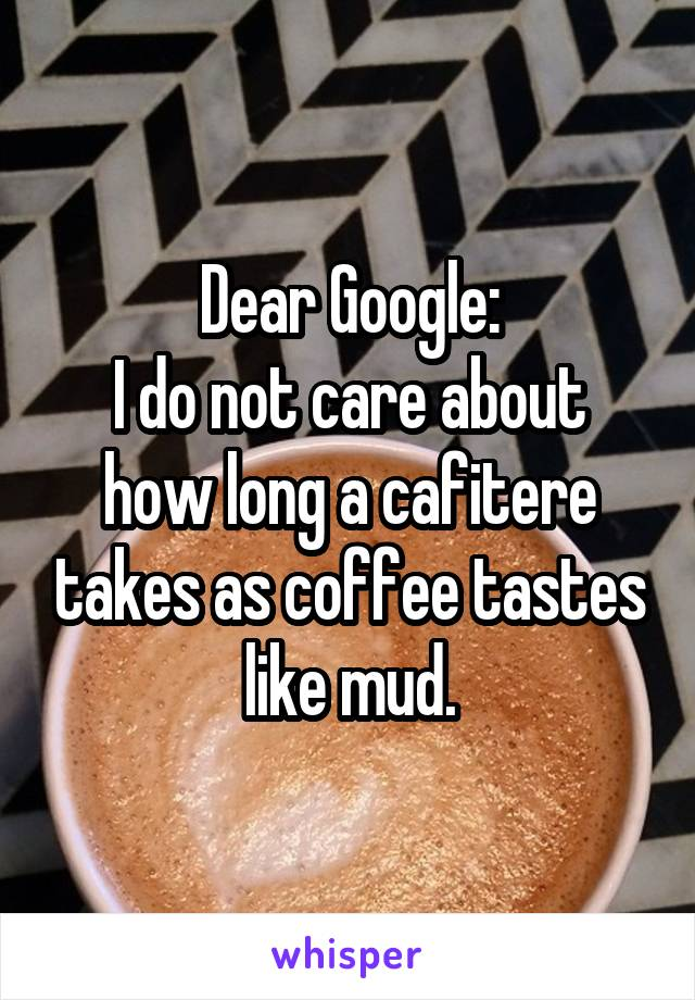 Dear Google: I do not care about how long a cafitere takes as coffee tastes like mud.