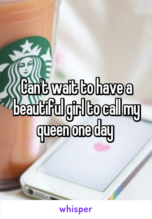 Can't wait to have a beautiful girl to call my queen one day