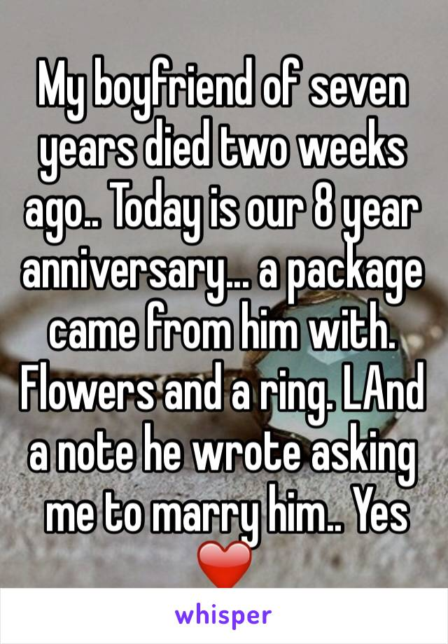 My boyfriend of seven years died two weeks ago.. Today is our 8 year anniversary... a package came from him with. Flowers and a ring. LAnd a note he wrote asking  me to marry him.. Yes ❤️