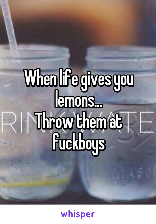 When life gives you lemons... Throw them at fuckboys