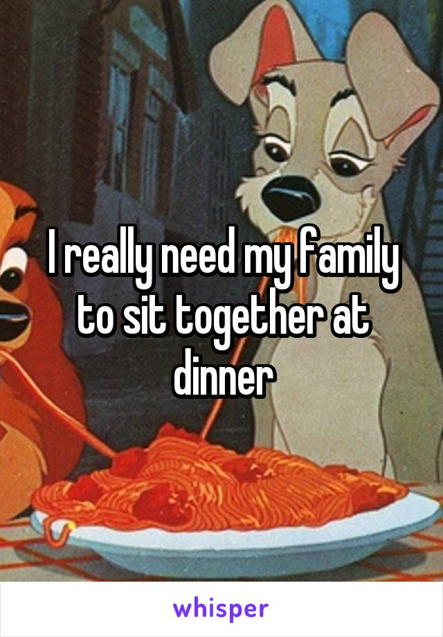 I really need my family to sit together at dinner