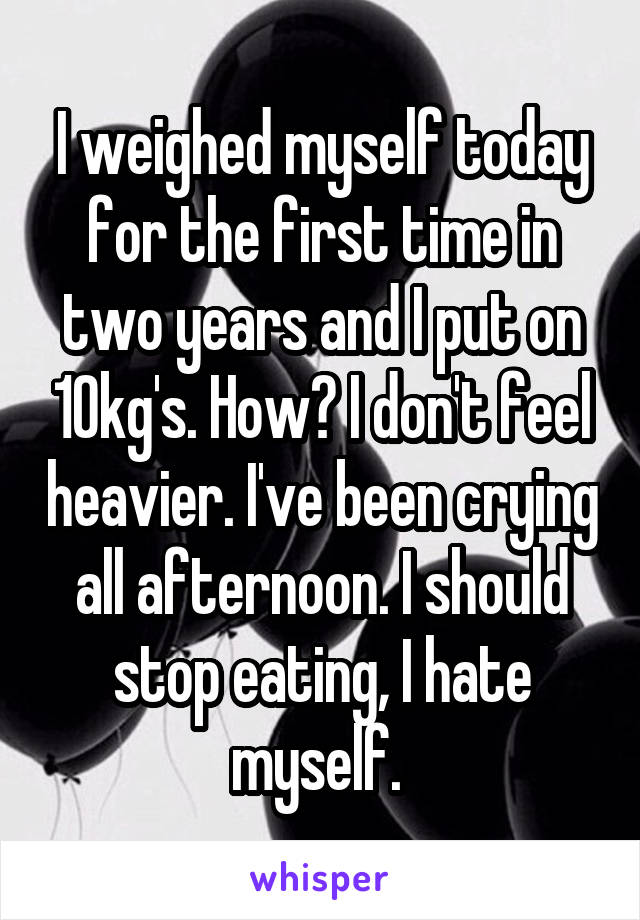 I weighed myself today for the first time in two years and I put on 10kg's. How? I don't feel heavier. I've been crying all afternoon. I should stop eating, I hate myself.