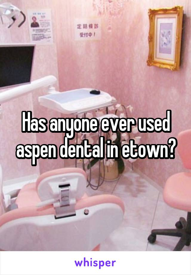 Has anyone ever used aspen dental in etown?