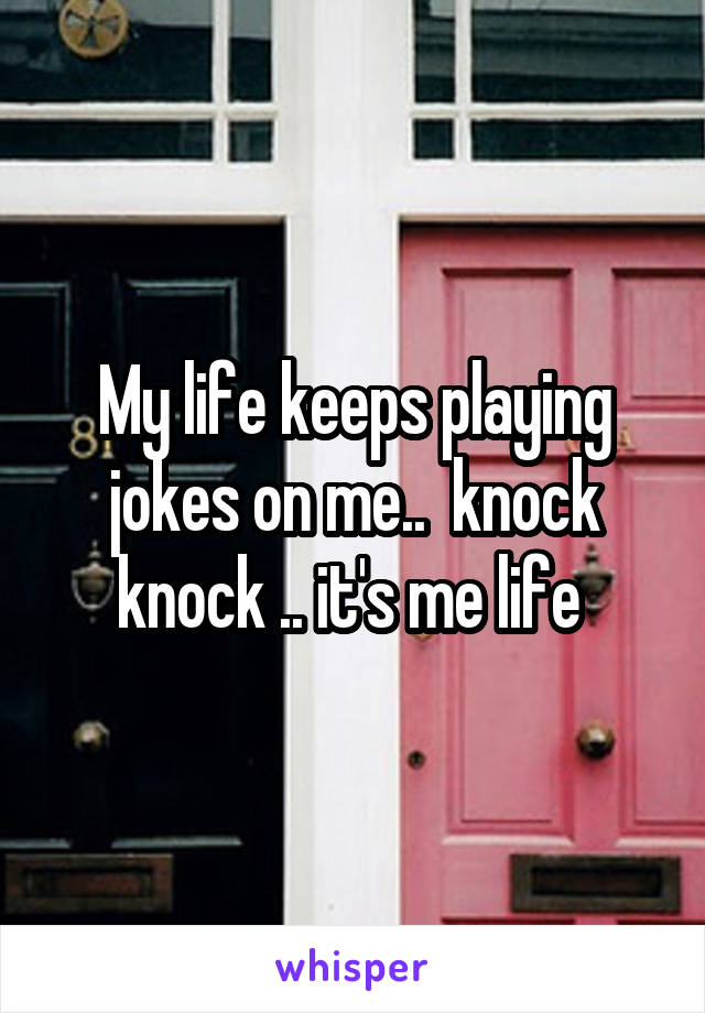 My life keeps playing jokes on me..  knock knock .. it's me life