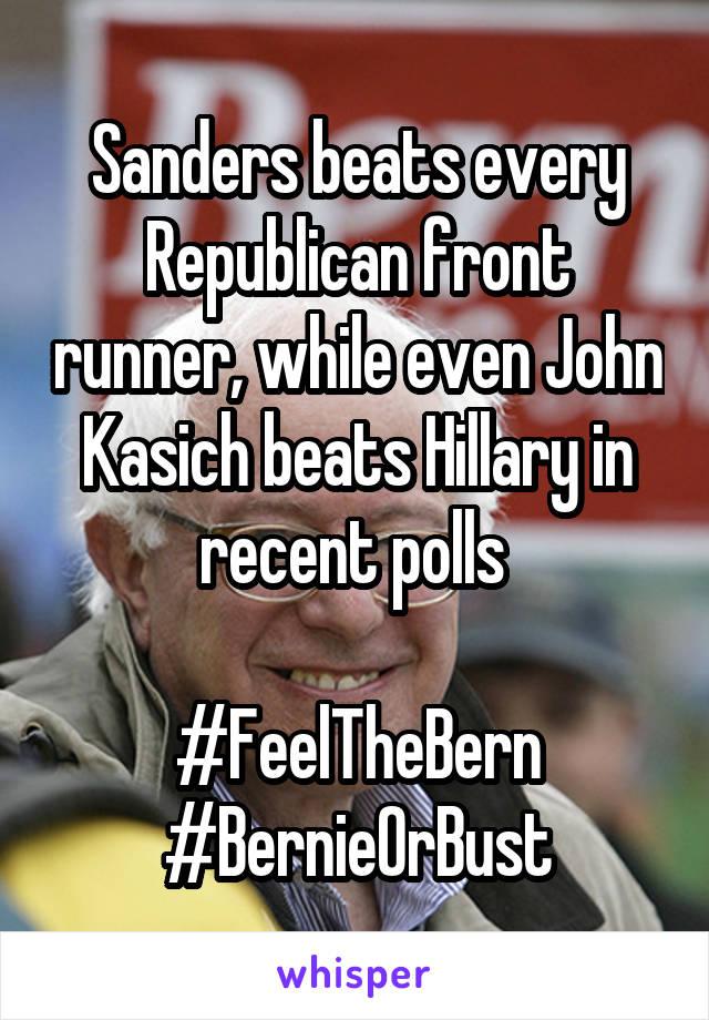 Sanders beats every Republican front runner, while even John Kasich beats Hillary in recent polls   #FeelTheBern #BernieOrBust