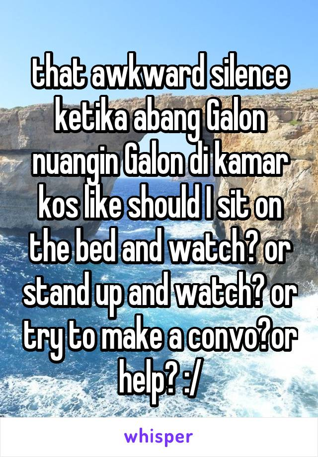 that awkward silence ketika abang Galon nuangin Galon di kamar kos like should I sit on the bed and watch? or stand up and watch? or try to make a convo?or help? :/