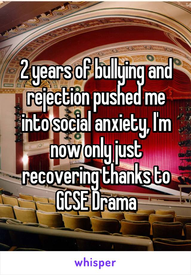 2 years of bullying and rejection pushed me into social anxiety, I'm now only just recovering thanks to GCSE Drama