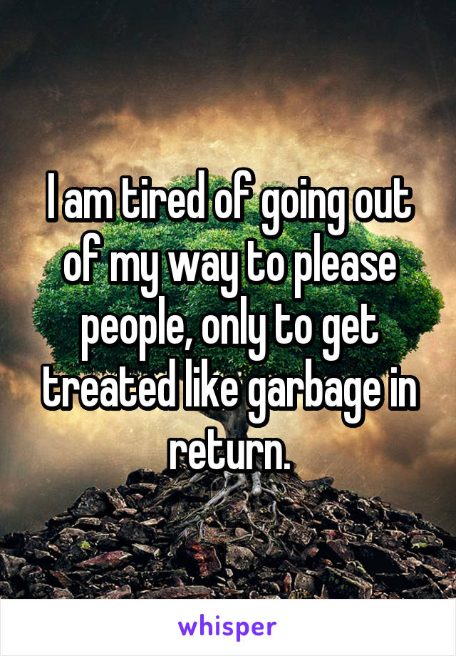 I am tired of going out of my way to please people, only to get treated like garbage in return.