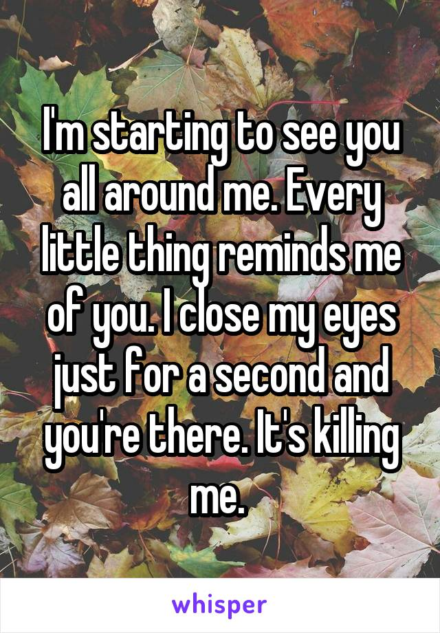 I'm starting to see you all around me. Every little thing reminds me of you. I close my eyes just for a second and you're there. It's killing me.