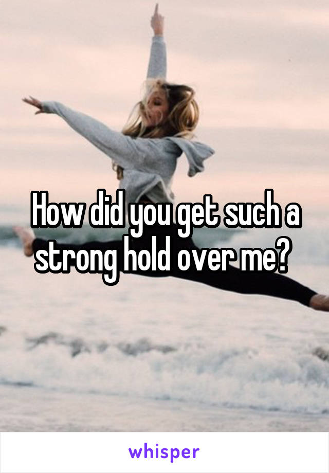 How did you get such a strong hold over me?