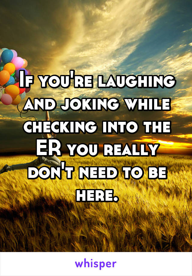 If you're laughing and joking while checking into the ER you really don't need to be here.