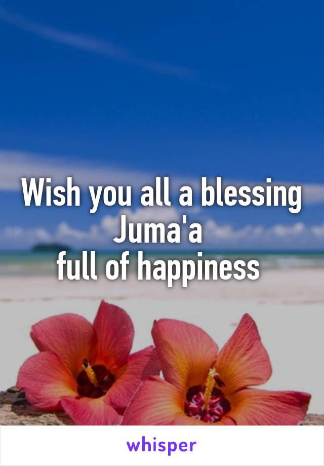 Wish you all a blessing Juma'a  full of happiness