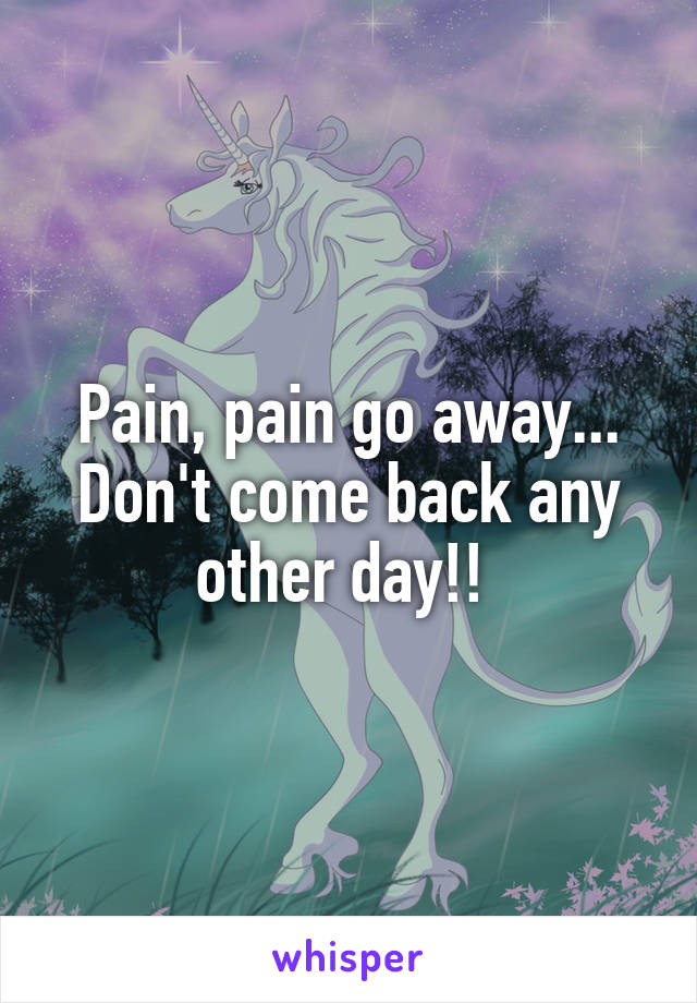 Pain, pain go away... Don't come back any other day!!