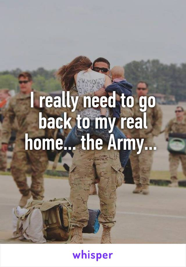 I really need to go back to my real home... the Army...