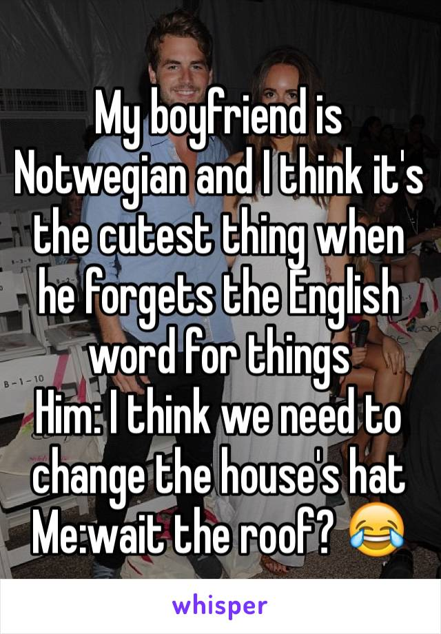 My boyfriend is Notwegian and I think it's the cutest thing when he forgets the English word for things Him: I think we need to change the house's hat Me:wait the roof? 😂