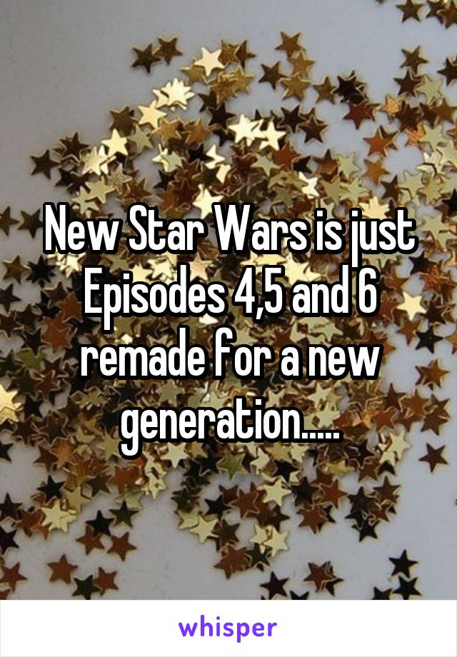 New Star Wars is just Episodes 4,5 and 6 remade for a new generation.....