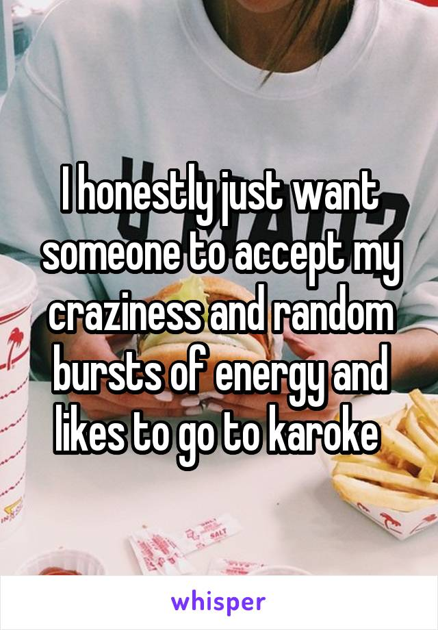I honestly just want someone to accept my craziness and random bursts of energy and likes to go to karoke