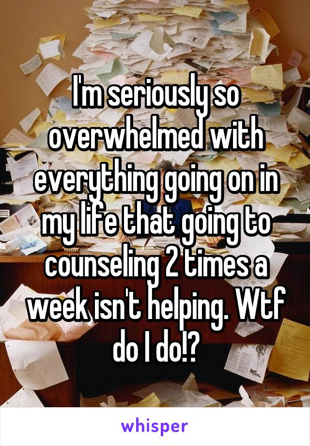 I'm seriously so overwhelmed with everything going on in my life that going to counseling 2 times a week isn't helping. Wtf do I do!?