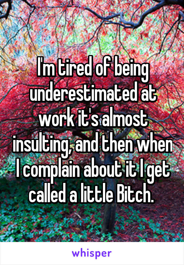 I'm tired of being underestimated at work it's almost insulting, and then when I complain about it I get called a little Bitch.