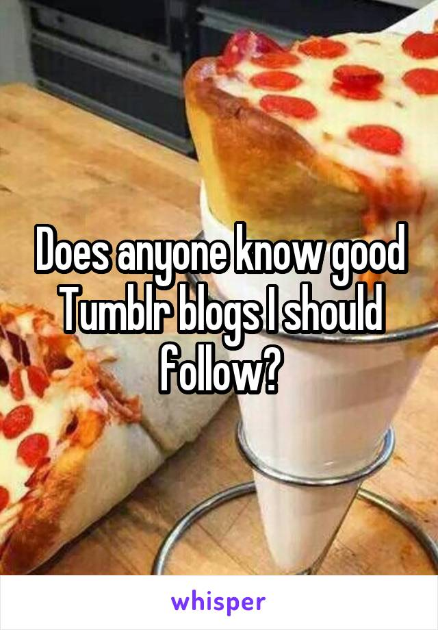 Does anyone know good Tumblr blogs I should follow?