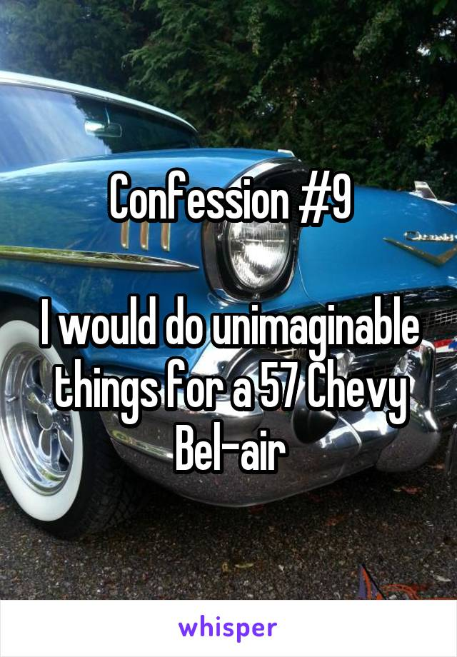 Confession #9  I would do unimaginable things for a 57 Chevy Bel-air