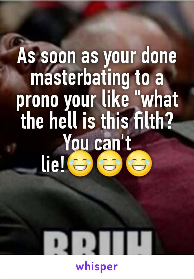 """As soon as your done masterbating to a prono your like """"what the hell is this filth? You can't lie!😂😂😂"""