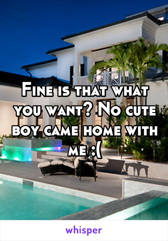 Fine is that what you want? No cute boy came home with me :(