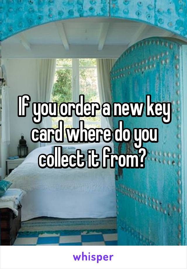 If you order a new key card where do you collect it from?