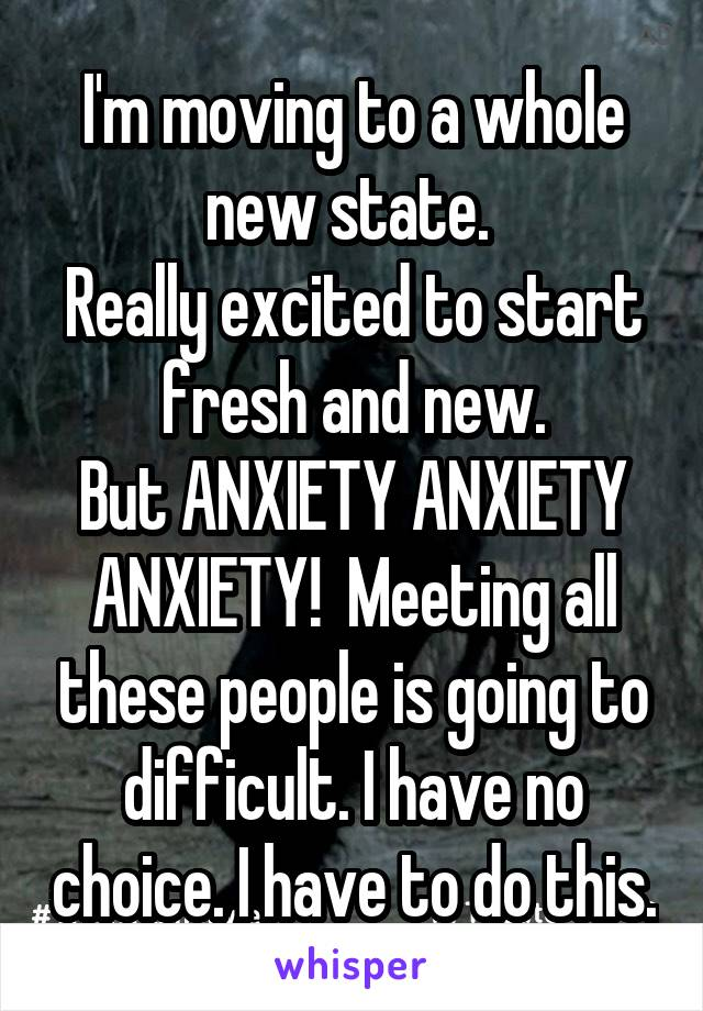 I'm moving to a whole new state.  Really excited to start fresh and new. But ANXIETY ANXIETY ANXIETY!  Meeting all these people is going to difficult. I have no choice. I have to do this.