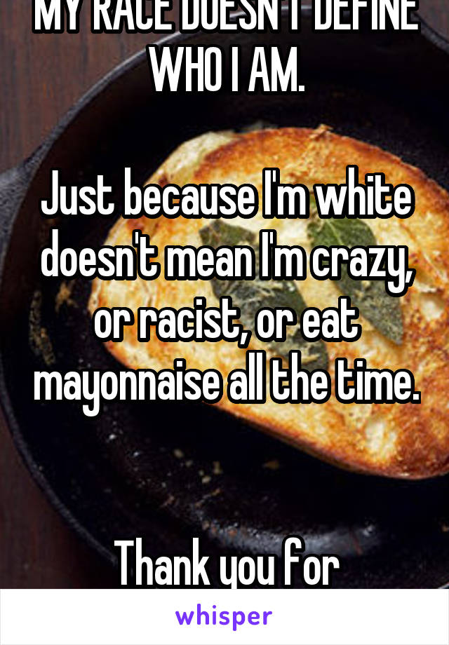 MY RACE DOESN'T DEFINE WHO I AM.  Just because I'm white doesn't mean I'm crazy, or racist, or eat mayonnaise all the time.   Thank you for listening.