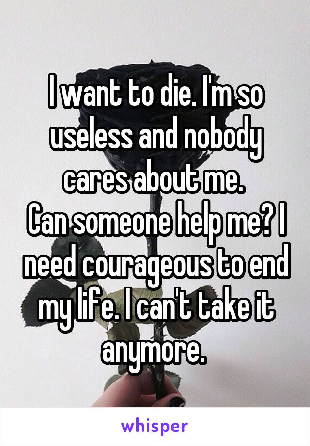 I want to die. I'm so useless and nobody cares about me.  Can someone help me? I need courageous to end my life. I can't take it anymore.