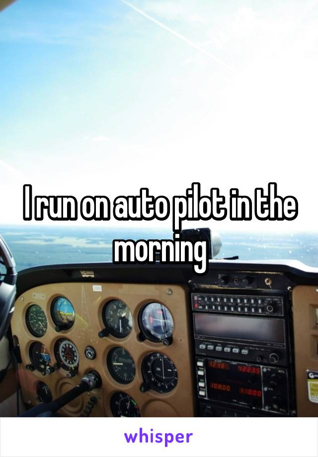 I run on auto pilot in the morning