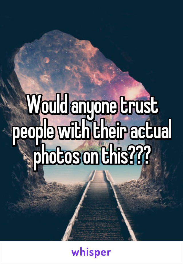 Would anyone trust people with their actual photos on this???