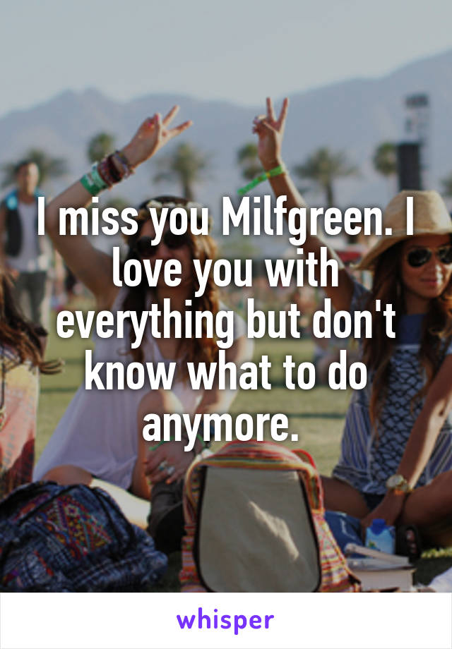 I miss you Milfgreen. I love you with everything but don't know what to do anymore.