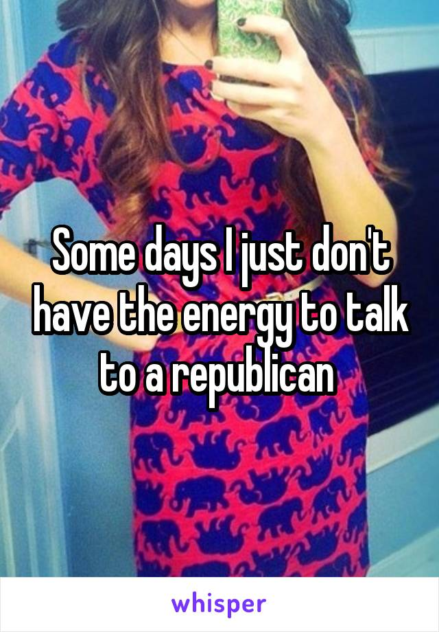 Some days I just don't have the energy to talk to a republican