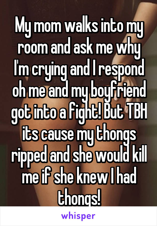 My mom walks into my room and ask me why I'm crying and I respond oh me and my boyfriend got into a fight! But TBH its cause my thongs ripped and she would kill me if she knew I had thongs!