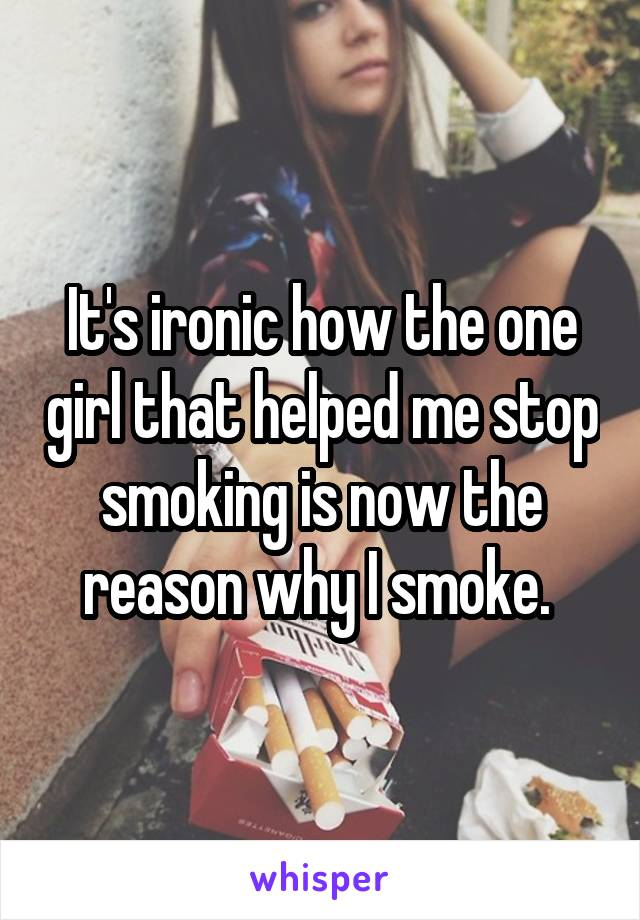 It's ironic how the one girl that helped me stop smoking is now the reason why I smoke.