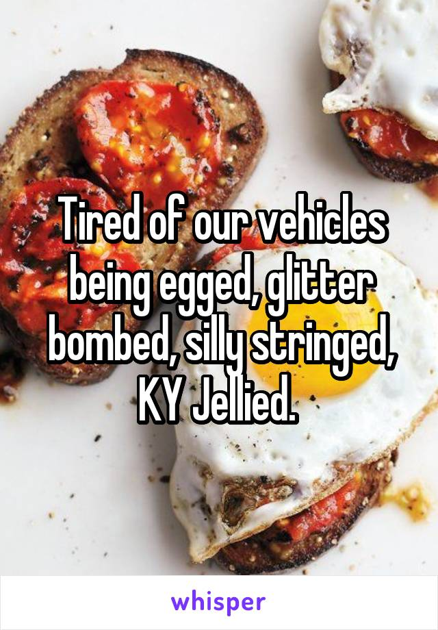 Tired of our vehicles being egged, glitter bombed, silly stringed, KY Jellied.