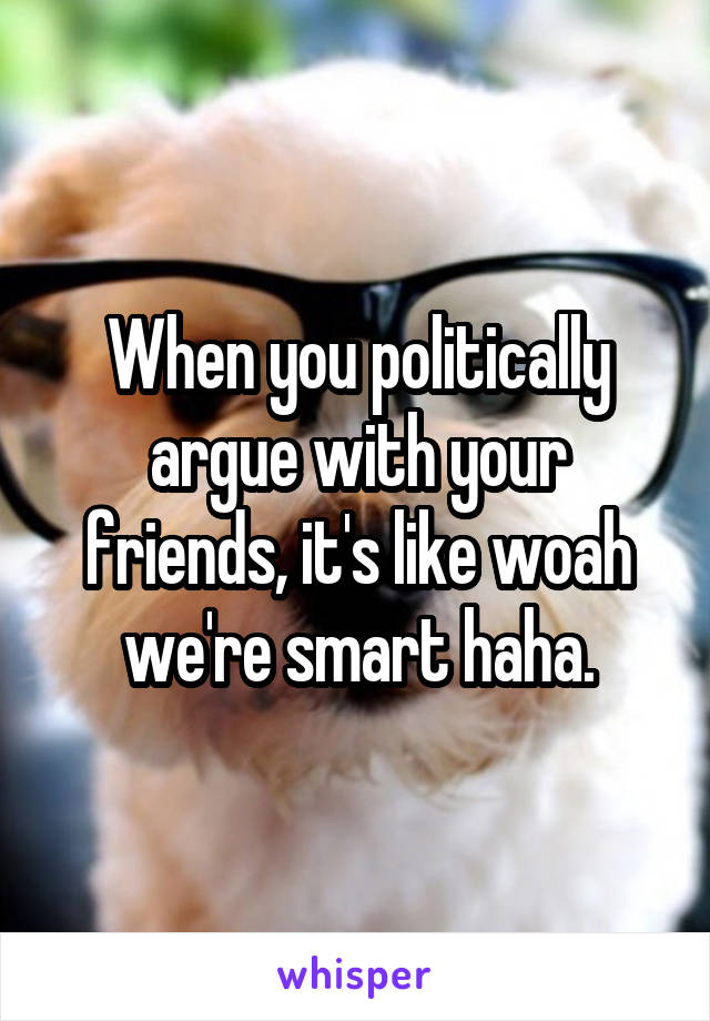 When you politically argue with your friends, it's like woah we're smart haha.