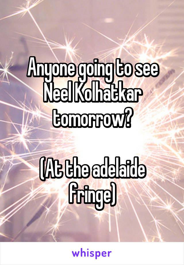 Anyone going to see Neel Kolhatkar tomorrow?  (At the adelaide fringe)
