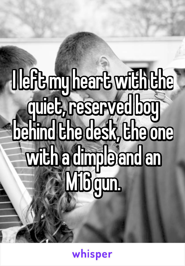 I left my heart with the quiet, reserved boy behind the desk, the one with a dimple and an M16 gun.