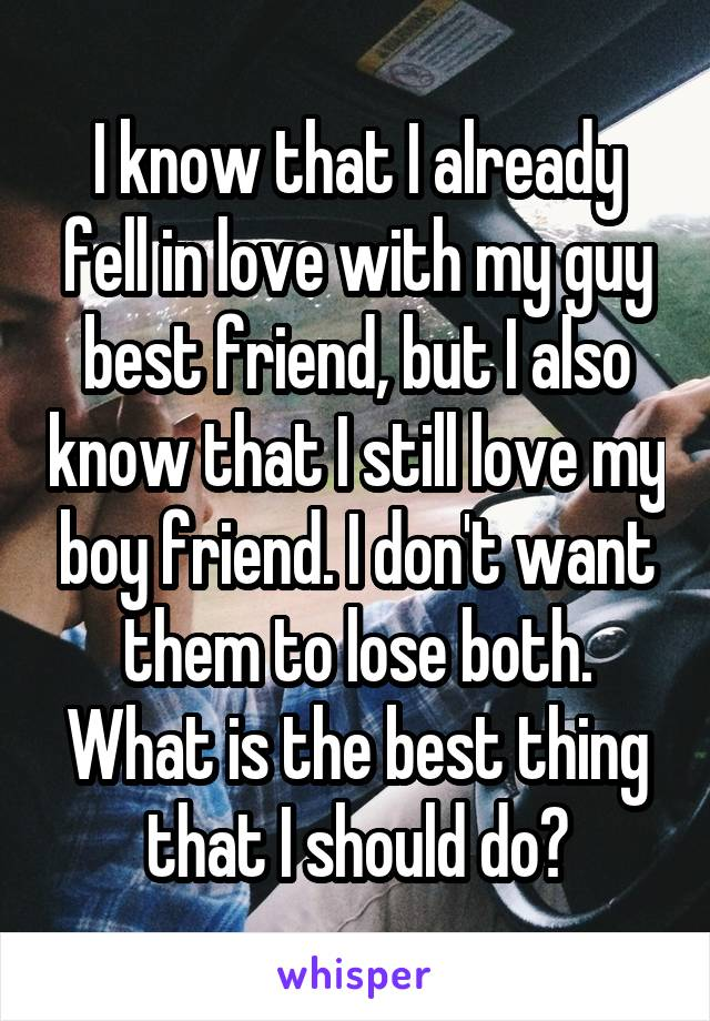 I know that I already fell in love with my guy best friend, but I also know that I still love my boy friend. I don't want them to lose both. What is the best thing that I should do?