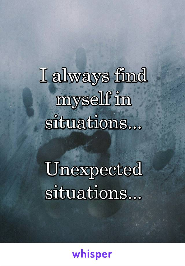 I always find myself in situations...  Unexpected situations...
