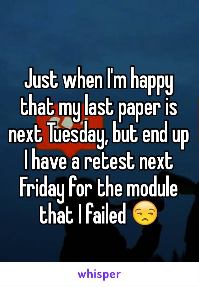 Just when I'm happy that my last paper is next Tuesday, but end up I have a retest next Friday for the module that I failed 😒