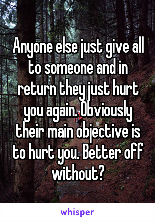 Anyone else just give all to someone and in return they just hurt you again. Obviously their main objective is to hurt you. Better off without?